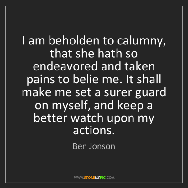 Ben Jonson: I am beholden to calumny, that she hath so endeavored...