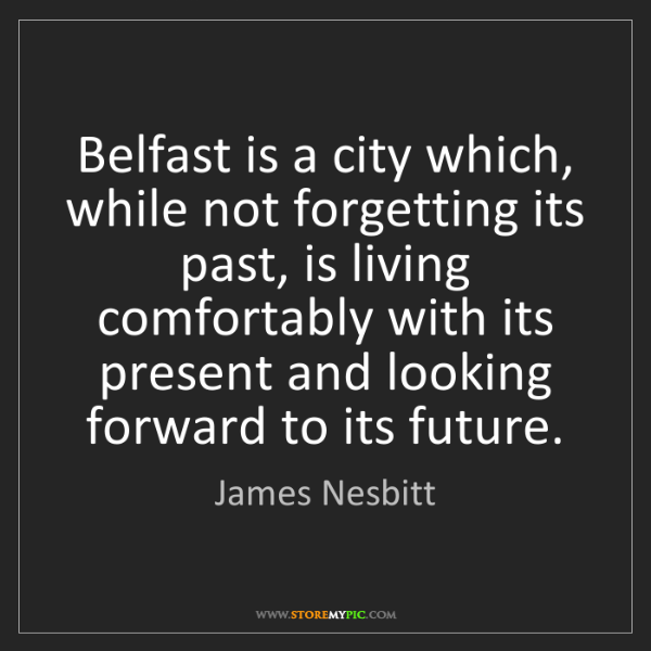 James Nesbitt: Belfast is a city which, while not forgetting its past,...