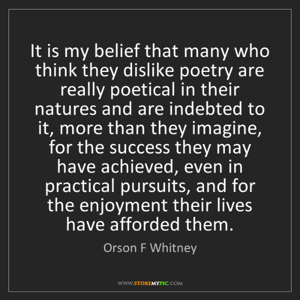 Orson F Whitney: It is my belief that many who think they dislike poetry...