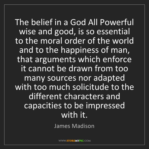 James Madison: The belief in a God All Powerful wise and good, is so...