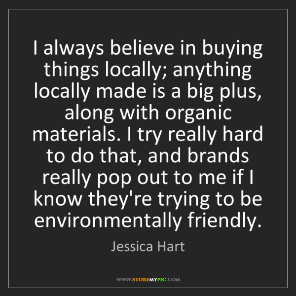 Jessica Hart: I always believe in buying things locally; anything locally...