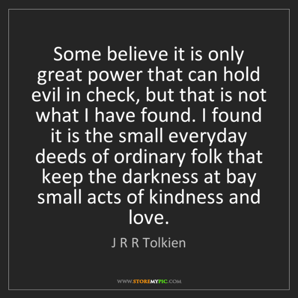 J R R Tolkien: Some believe it is only great power that can hold evil...
