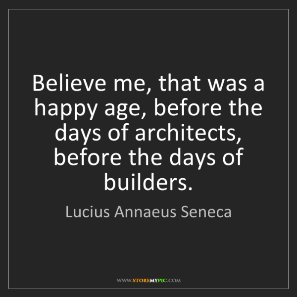 Lucius Annaeus Seneca: Believe me, that was a happy age, before the days of...