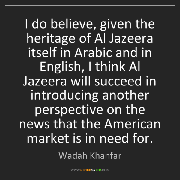 Wadah Khanfar: I do believe, given the heritage of Al Jazeera itself...