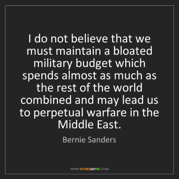 Bernie Sanders: I do not believe that we must maintain a bloated military...