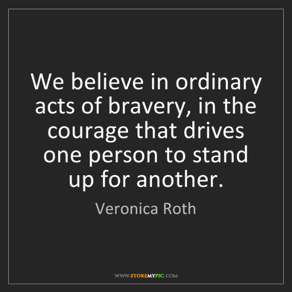 Veronica Roth: We believe in ordinary acts of bravery, in the courage...