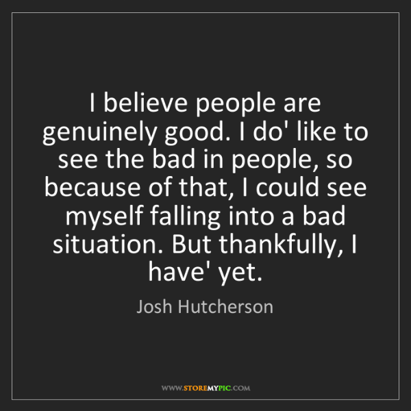 Josh Hutcherson: I believe people are genuinely good. I do' like to see...