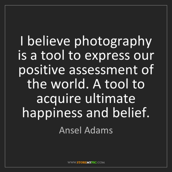 Ansel Adams: I believe photography is a tool to express our positive...