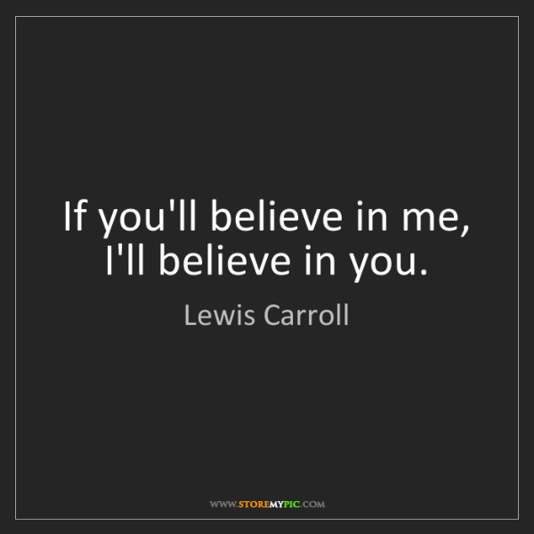 Lewis Carroll: If you'll believe in me, I'll believe in you.