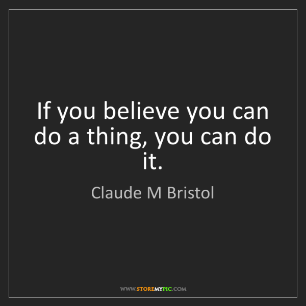 Claude M Bristol: If you believe you can do a thing, you can do it.