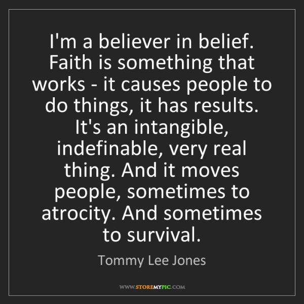 Tommy Lee Jones: I'm a believer in belief. Faith is something that works...