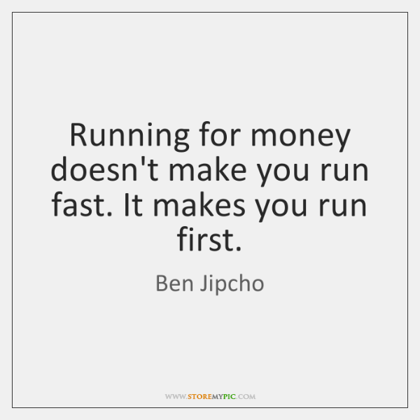 Running for money doesn't make you run fast. It makes you run ...