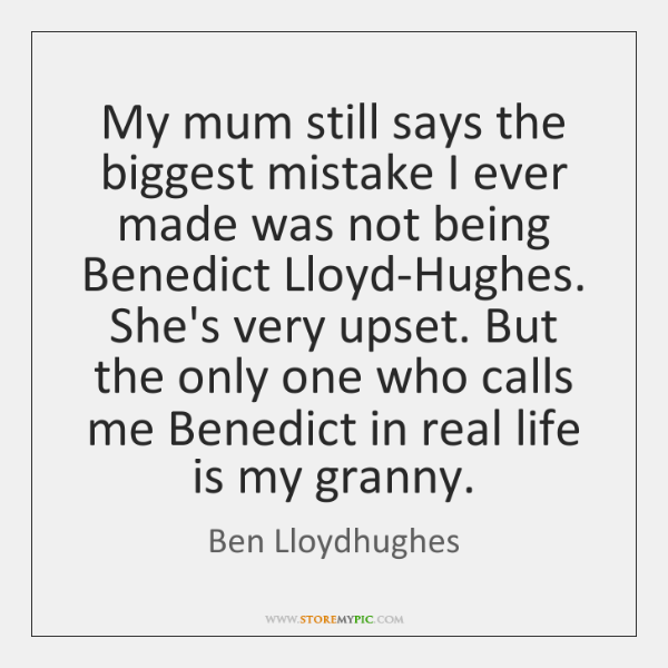 My mum still says the biggest mistake I ever made was not ...