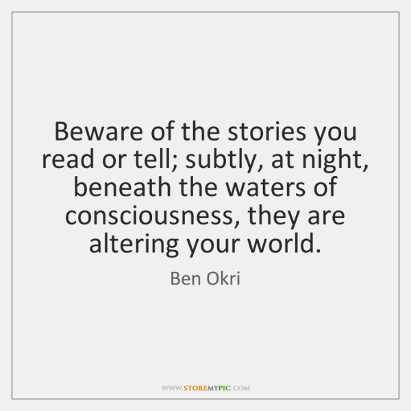 Beware of the stories you read or tell; subtly, at night, beneath ...