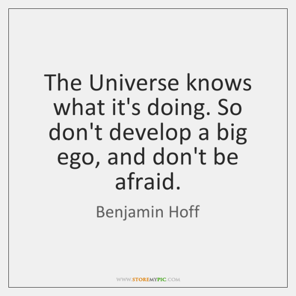 The Universe knows what it's doing. So don't develop a big ego, ...
