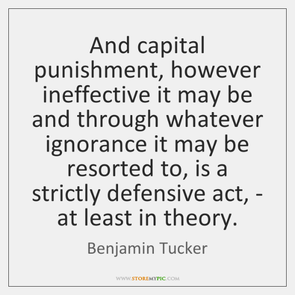 And capital punishment, however ineffective it may be and through whatever ignorance ...