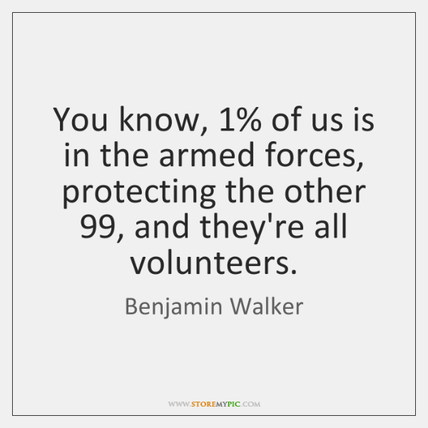You know, 1% of us is in the armed forces, protecting the other 99, ...