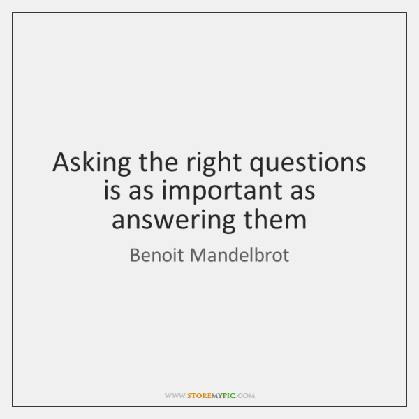 Asking the right questions is as important as answering them