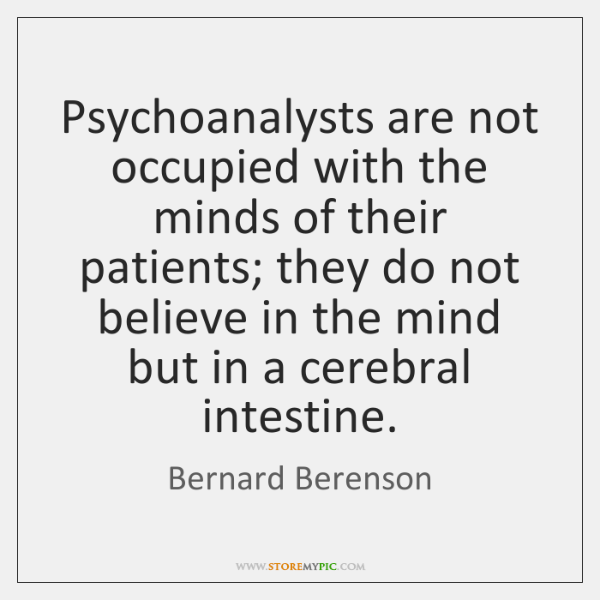 Psychoanalysts are not occupied with the minds of their patients; they do ...