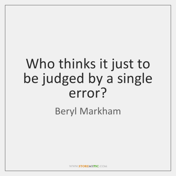 Who thinks it just to be judged by a single error?