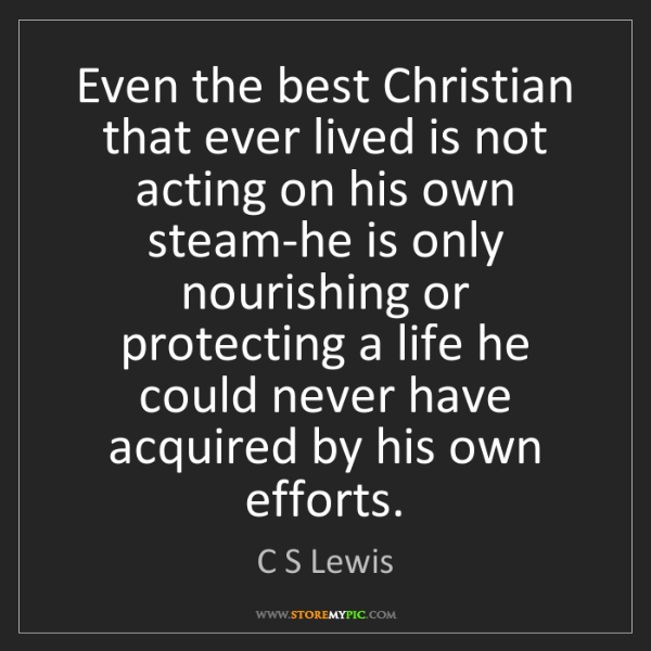 C S Lewis: Even the best Christian that ever lived is not acting...