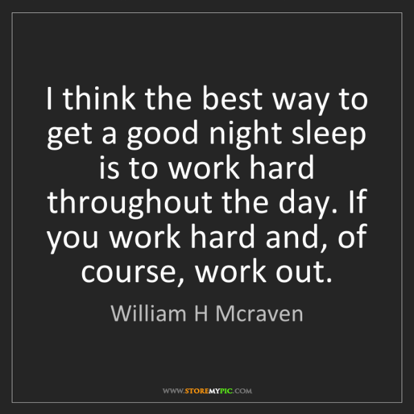 William H Mcraven: I think the best way to get a good night sleep is to...