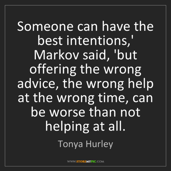 Tonya Hurley: Someone can have the best intentions,' Markov said, 'but...
