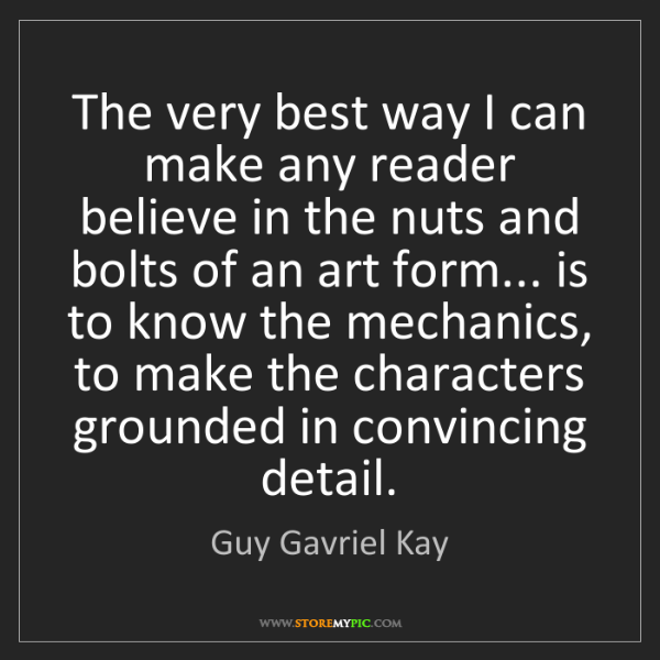 Guy Gavriel Kay: The very best way I can make any reader believe in the...