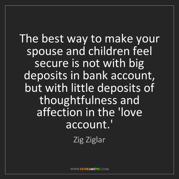 Zig Ziglar: The best way to make your spouse and children feel secure...