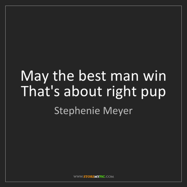 Stephenie Meyer: May the best man win That's about right pup