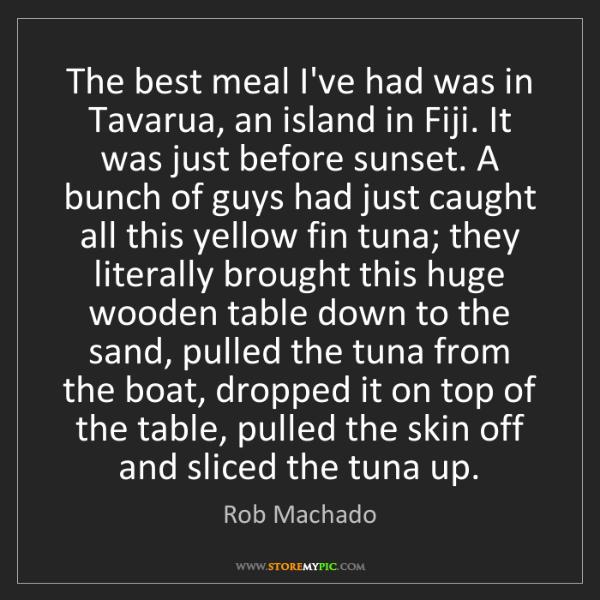 Rob Machado: The best meal I've had was in Tavarua, an island in Fiji....
