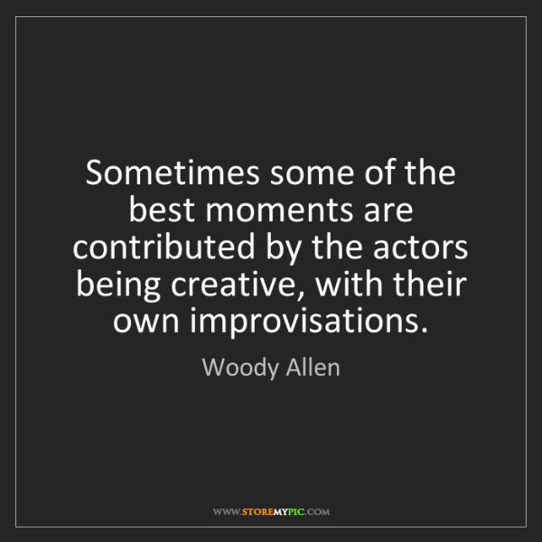 Woody Allen: Sometimes some of the best moments are contributed by...