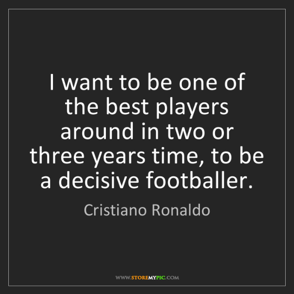 Cristiano Ronaldo: I want to be one of the best players around in two or...