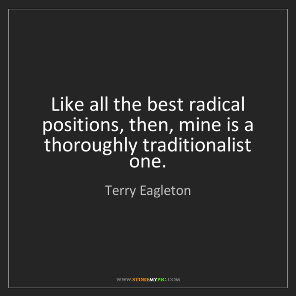 Terry Eagleton: Like all the best radical positions, then, mine is a...