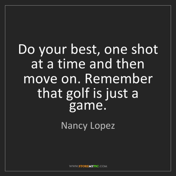 Nancy Lopez: Do your best, one shot at a time and then move on. Remember...
