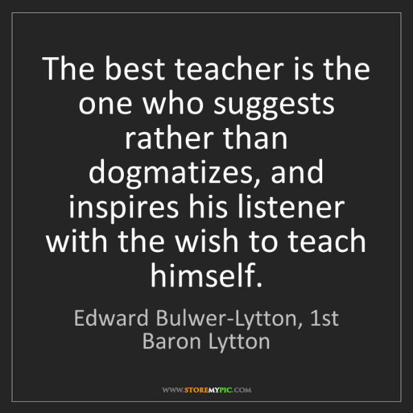 Edward Bulwer-Lytton, 1st Baron Lytton: The best teacher is the one who suggests rather than...