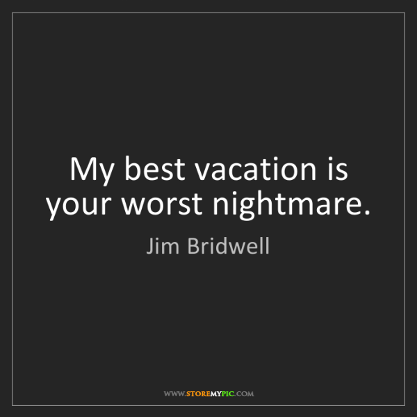 Jim Bridwell: My best vacation is your worst nightmare.