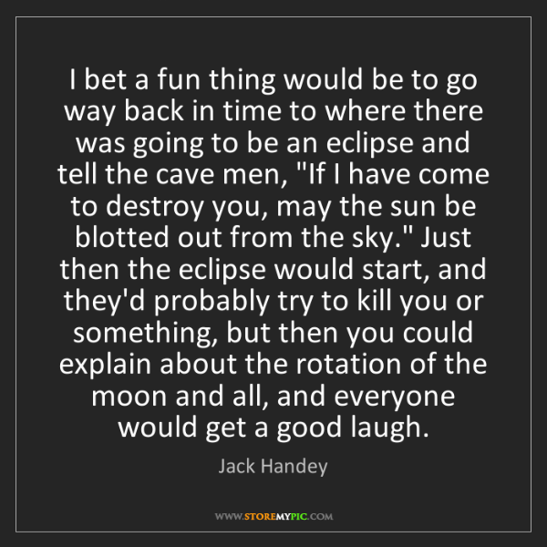 Jack Handey: I bet a fun thing would be to go way back in time to...