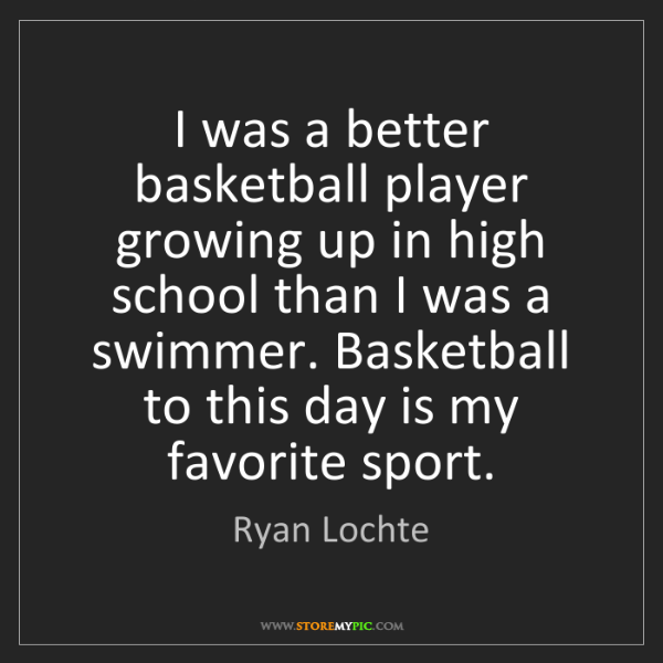 Ryan Lochte: I was a better basketball player growing up in high school...