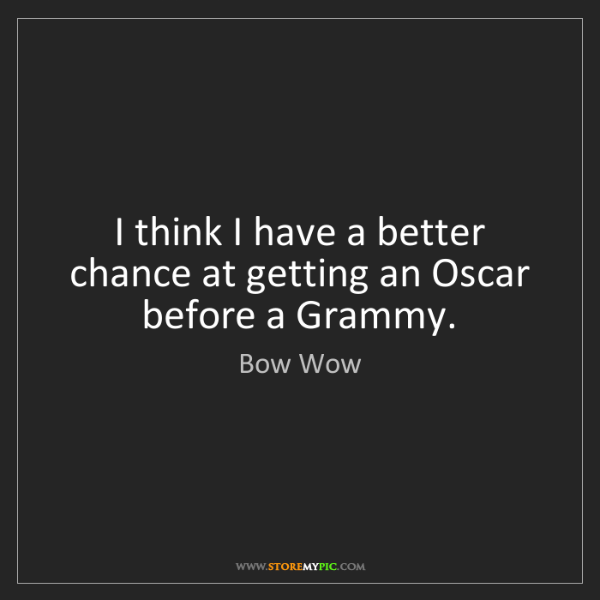 Bow Wow: I think I have a better chance at getting an Oscar before...