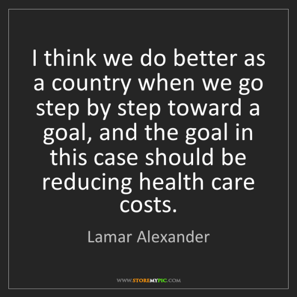 Lamar Alexander: I think we do better as a country when we go step by...