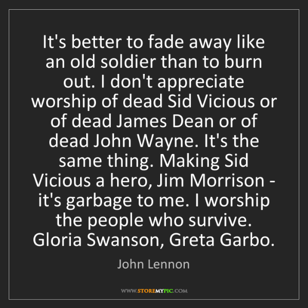 John Lennon: It's better to fade away like an old soldier than to...