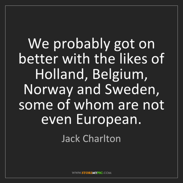 Jack Charlton: We probably got on better with the likes of Holland,...