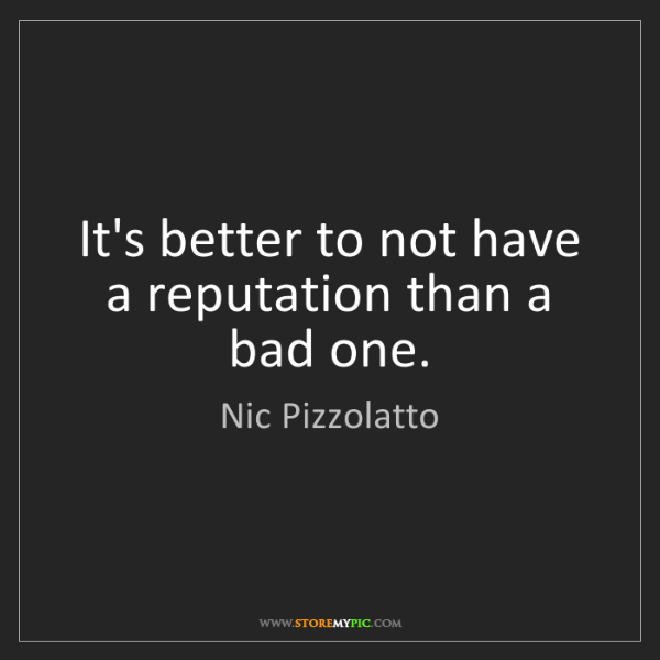 Nic Pizzolatto: It's better to not have a reputation than a bad one.