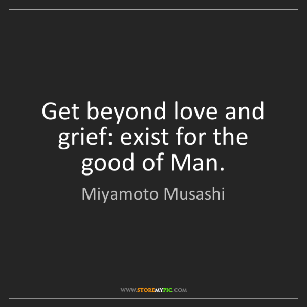 Miyamoto Musashi: Get beyond love and grief: exist for the good of Man.