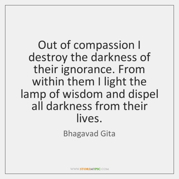 Out Of Compassion I Destroy The Darkness Of Their Ignorance From