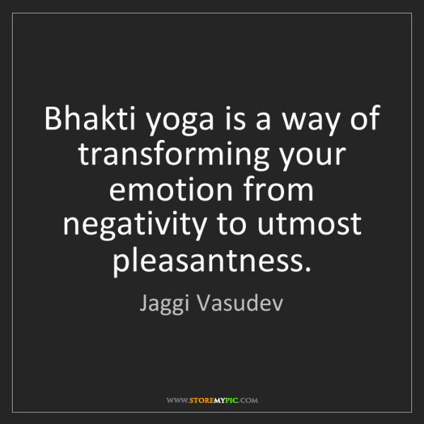 Jaggi Vasudev: Bhakti yoga is a way of transforming your emotion from...