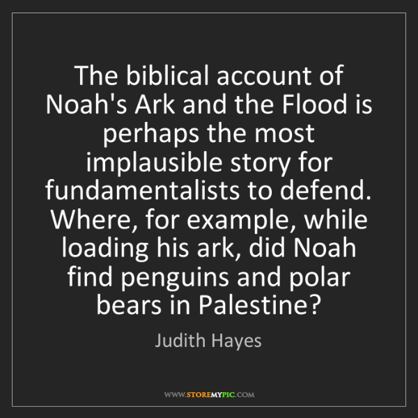 Judith Hayes: The biblical account of Noah's Ark and the Flood is perhaps...