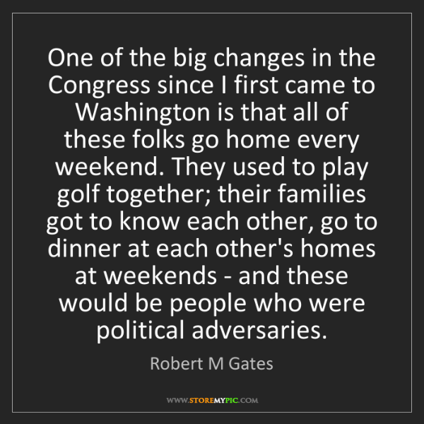 Robert M Gates: One of the big changes in the Congress since I first...