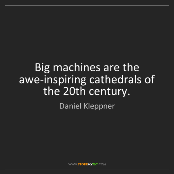 Daniel Kleppner: Big machines are the awe-inspiring cathedrals of the...